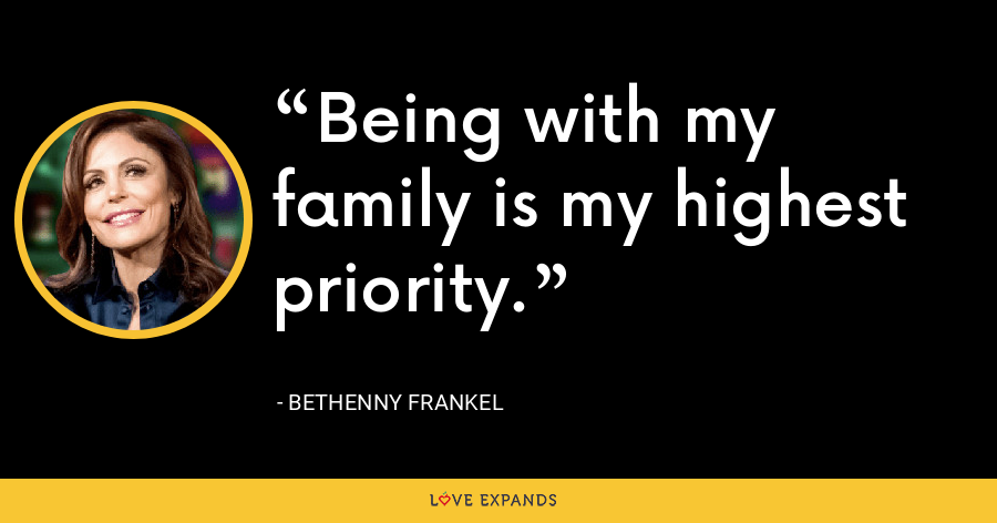 Being with my family is my highest priority. - Bethenny Frankel