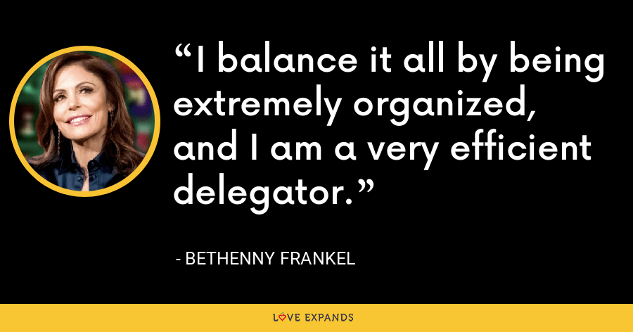 I balance it all by being extremely organized, and I am a very efficient delegator. - Bethenny Frankel