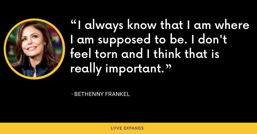 I always know that I am where I am supposed to be. I don't feel torn and I think that is really important. - Bethenny Frankel