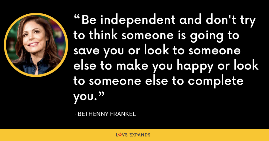 Be independent and don't try to think someone is going to save you or look to someone else to make you happy or look to someone else to complete you. - Bethenny Frankel