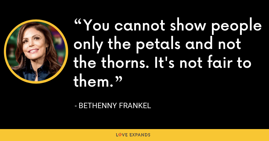 You cannot show people only the petals and not the thorns. It's not fair to them. - Bethenny Frankel