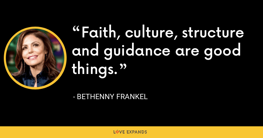 Faith, culture, structure and guidance are good things. - Bethenny Frankel