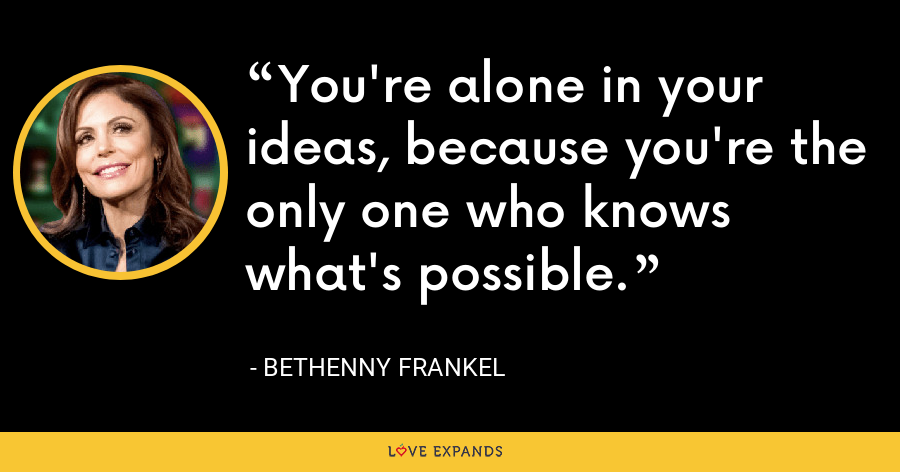 You're alone in your ideas, because you're the only one who knows what's possible. - Bethenny Frankel