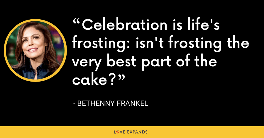 Celebration is life's frosting: isn't frosting the very best part of the cake? - Bethenny Frankel