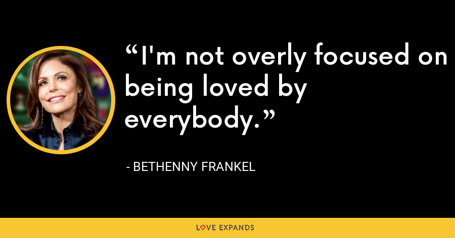 I'm not overly focused on being loved by everybody. - Bethenny Frankel
