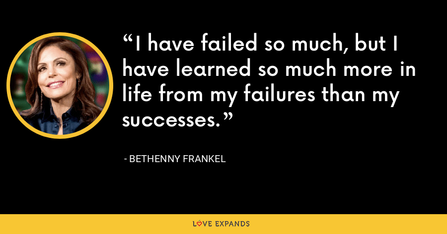 I have failed so much, but I have learned so much more in life from my failures than my successes. - Bethenny Frankel