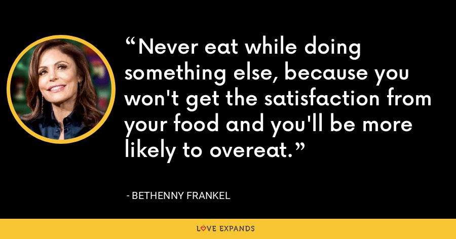 Never eat while doing something else, because you won't get the satisfaction from your food and you'll be more likely to overeat. - Bethenny Frankel