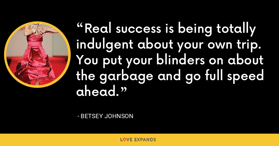 Real success is being totally indulgent about your own trip. You put your blinders on about the garbage and go full speed ahead. - Betsey Johnson