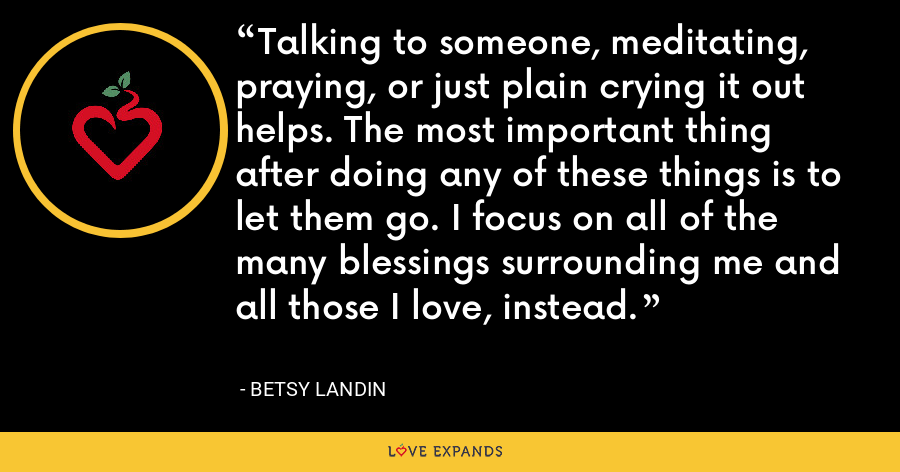 Talking to someone, meditating, praying, or just plain crying it out helps. The most important thing after doing any of these things is to let them go. I focus on all of the many blessings surrounding me and all those I love, instead. - Betsy Landin