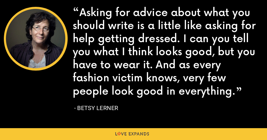 Asking for advice about what you should write is a little like asking for help getting dressed. I can you tell you what I think looks good, but you have to wear it. And as every fashion victim knows, very few people look good in everything. - Betsy Lerner