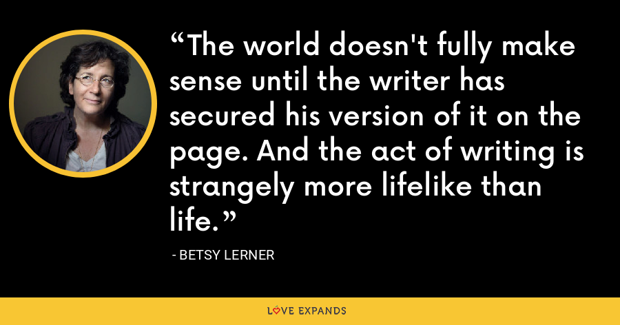 The world doesn't fully make sense until the writer has secured his version of it on the page. And the act of writing is strangely more lifelike than life. - Betsy Lerner