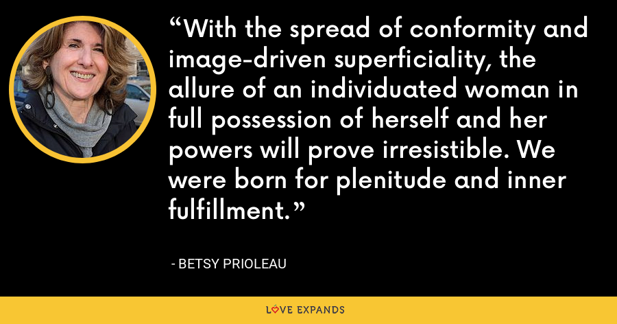 With the spread of conformity and image-driven superficiality, the allure of an individuated woman in full possession of herself and her powers will prove irresistible. We were born for plenitude and inner fulfillment. - Betsy Prioleau