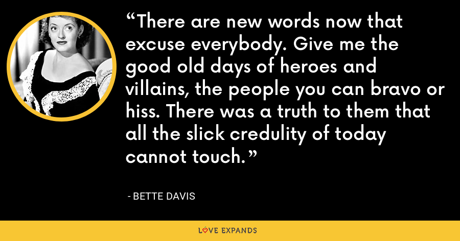 There are new words now that excuse everybody. Give me the good old days of heroes and villains, the people you can bravo or hiss. There was a truth to them that all the slick credulity of today cannot touch. - Bette Davis