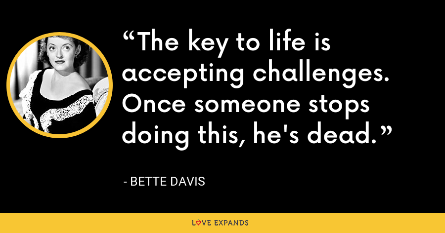 The key to life is accepting challenges. Once someone stops doing this, he's dead. - Bette Davis