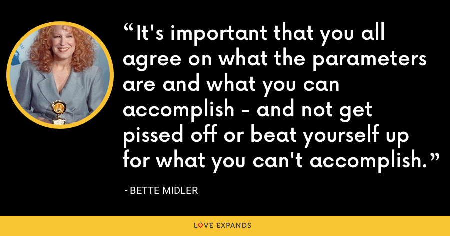 It's important that you all agree on what the parameters are and what you can accomplish - and not get pissed off or beat yourself up for what you can't accomplish. - Bette Midler