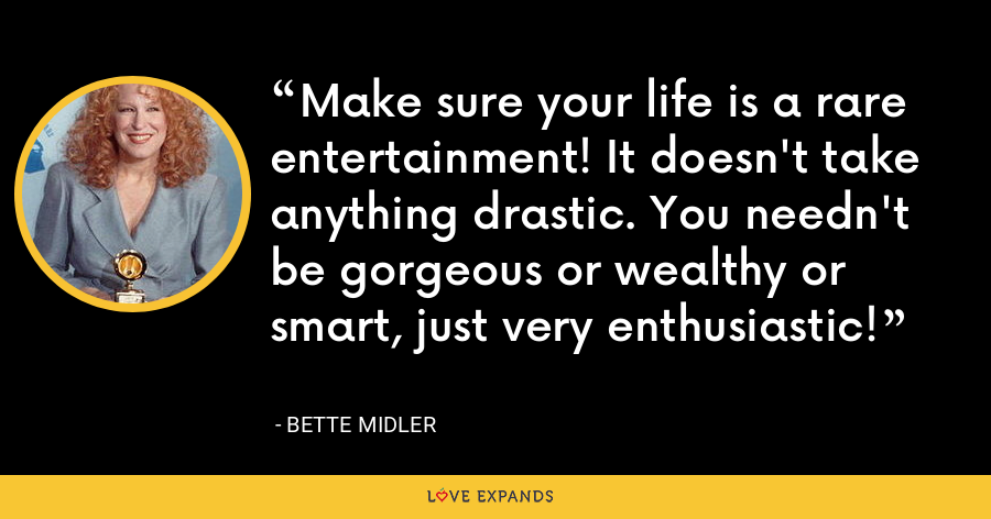 Make sure your life is a rare entertainment! It doesn't take anything drastic. You needn't be gorgeous or wealthy or smart, just very enthusiastic! - Bette Midler