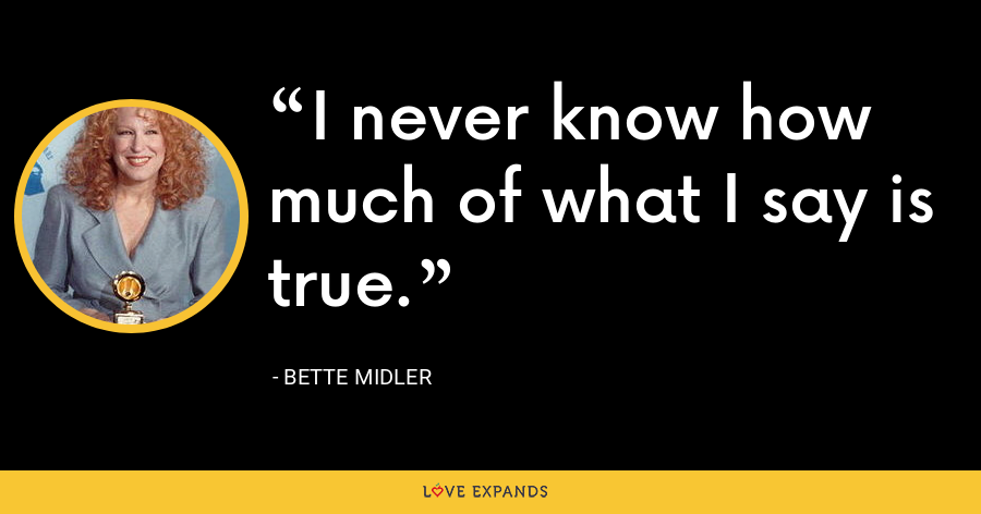 I never know how much of what I say is true. - Bette Midler