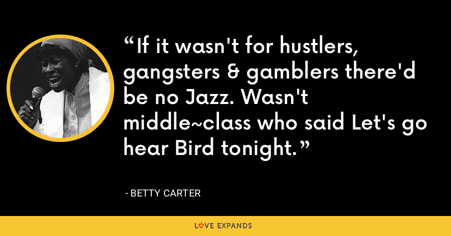 If it wasn't for hustlers, gangsters & gamblers there'd be no Jazz. Wasn't middle~class who said Let's go hear Bird tonight. - Betty Carter
