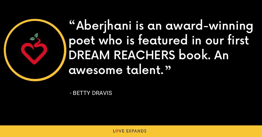 Aberjhani is an award-winning poet who is featured in our first DREAM REACHERS book. An awesome talent. - Betty Dravis