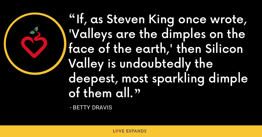 If, as Steven King once wrote, 'Valleys are the dimples on the face of the earth,' then Silicon Valley is undoubtedly the deepest, most sparkling dimple of them all. - Betty Dravis