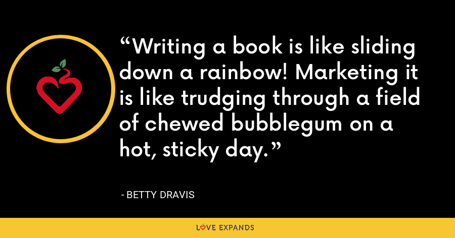 Writing a book is like sliding down a rainbow! Marketing it is like trudging through a field of chewed bubblegum on a hot, sticky day. - Betty Dravis