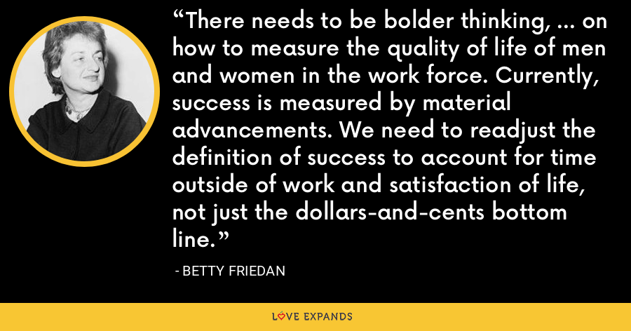 There needs to be bolder thinking, ... on how to measure the quality of life of men and women in the work force. Currently, success is measured by material advancements. We need to readjust the definition of success to account for time outside of work and satisfaction of life, not just the dollars-and-cents bottom line. - Betty Friedan