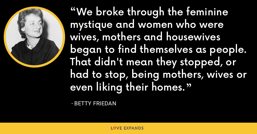 We broke through the feminine mystique and women who were wives, mothers and housewives began to find themselves as people. That didn't mean they stopped, or had to stop, being mothers, wives or even liking their homes. - Betty Friedan