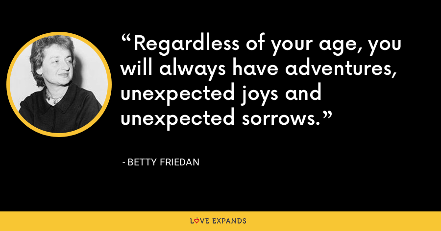 Regardless of your age, you will always have adventures, unexpected joys and unexpected sorrows. - Betty Friedan