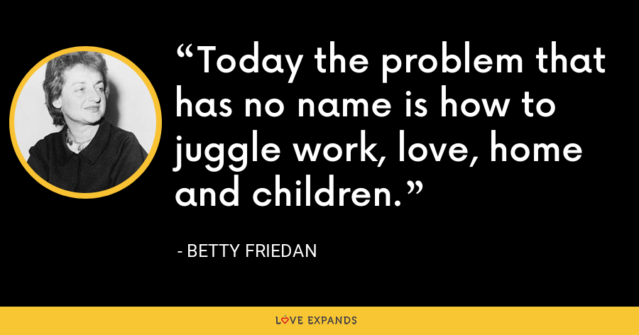 Today the problem that has no name is how to juggle work, love, home and children. - Betty Friedan