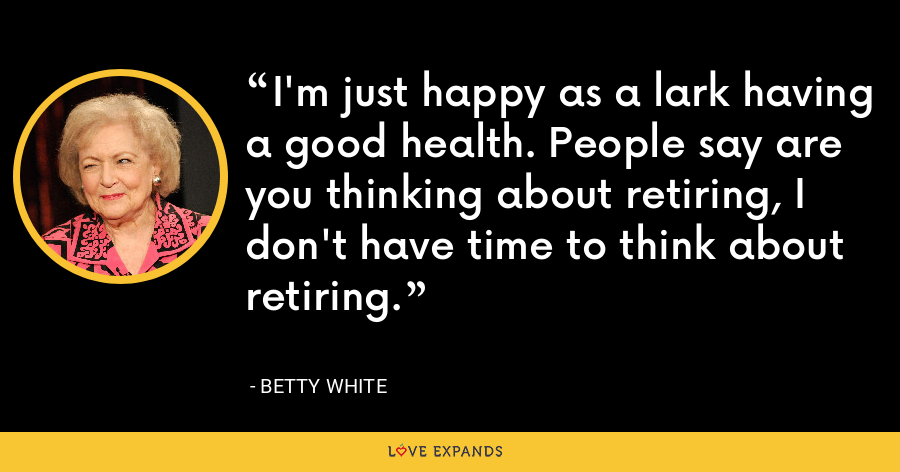 I'm just happy as a lark having a good health. People say are you thinking about retiring, I don't have time to think about retiring. - Betty White