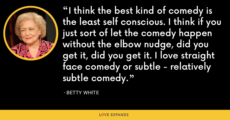 I think the best kind of comedy is the least self conscious. I think if you just sort of let the comedy happen without the elbow nudge, did you get it, did you get it. I love straight face comedy or subtle - relatively subtle comedy. - Betty White