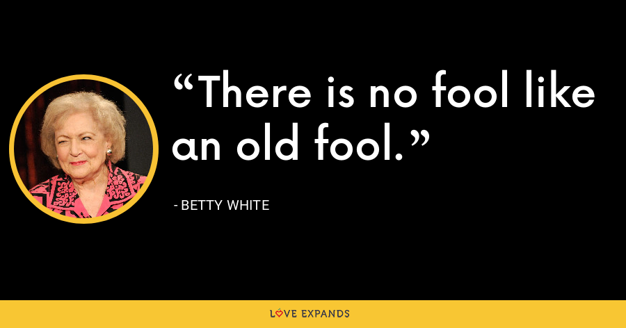 There is no fool like an old fool. - Betty White