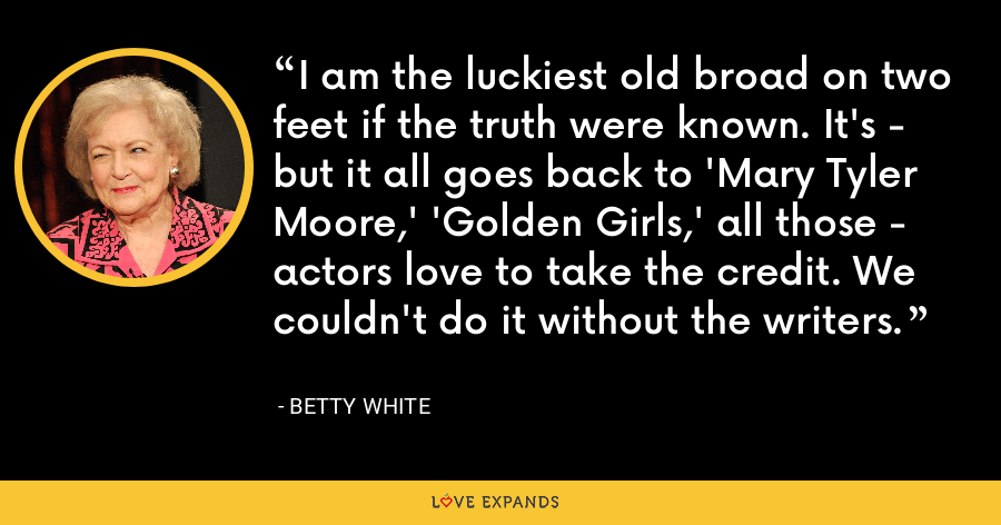I am the luckiest old broad on two feet if the truth were known. It's - but it all goes back to 'Mary Tyler Moore,' 'Golden Girls,' all those - actors love to take the credit. We couldn't do it without the writers. - Betty White