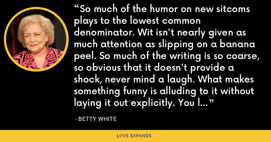 So much of the humor on new sitcoms plays to the lowest common denominator. Wit isn't nearly given as much attention as slipping on a banana peel. So much of the writing is so coarse, so obvious that it doesn't provide a shock, never mind a laugh. What makes something funny is alluding to it without laying it out explicitly. You let the audiences fill in the gaps and that's where the laughs come. - Betty White