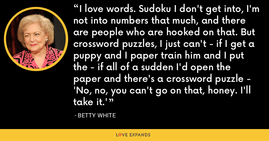 I love words. Sudoku I don't get into, I'm not into numbers that much, and there are people who are hooked on that. But crossword puzzles, I just can't - if I get a puppy and I paper train him and I put the - if all of a sudden I'd open the paper and there's a crossword puzzle - 'No, no, you can't go on that, honey. I'll take it.' - Betty White