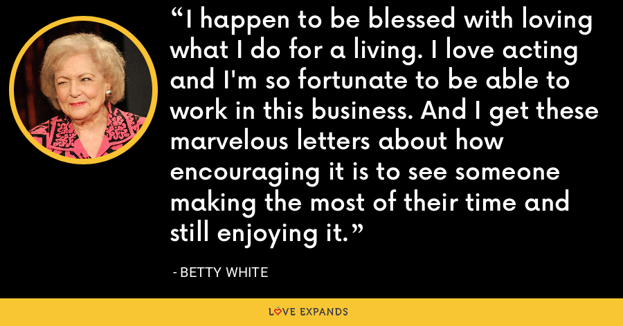 I happen to be blessed with loving what I do for a living. I love acting and I'm so fortunate to be able to work in this business. And I get these marvelous letters about how encouraging it is to see someone making the most of their time and still enjoying it. - Betty White