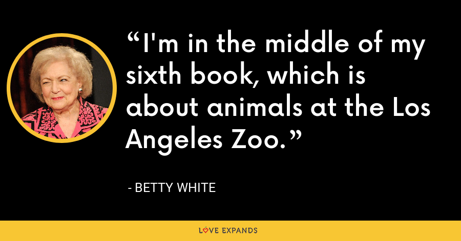I'm in the middle of my sixth book, which is about animals at the Los Angeles Zoo. - Betty White