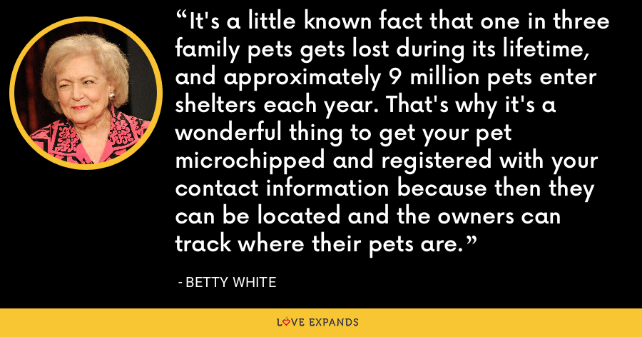 It's a little known fact that one in three family pets gets lost during its lifetime, and approximately 9 million pets enter shelters each year. That's why it's a wonderful thing to get your pet microchipped and registered with your contact information because then they can be located and the owners can track where their pets are. - Betty White