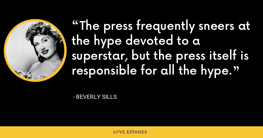 The press frequently sneers at the hype devoted to a superstar, but the press itself is responsible for all the hype. - Beverly Sills