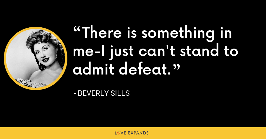 There is something in me-I just can't stand to admit defeat. - Beverly Sills