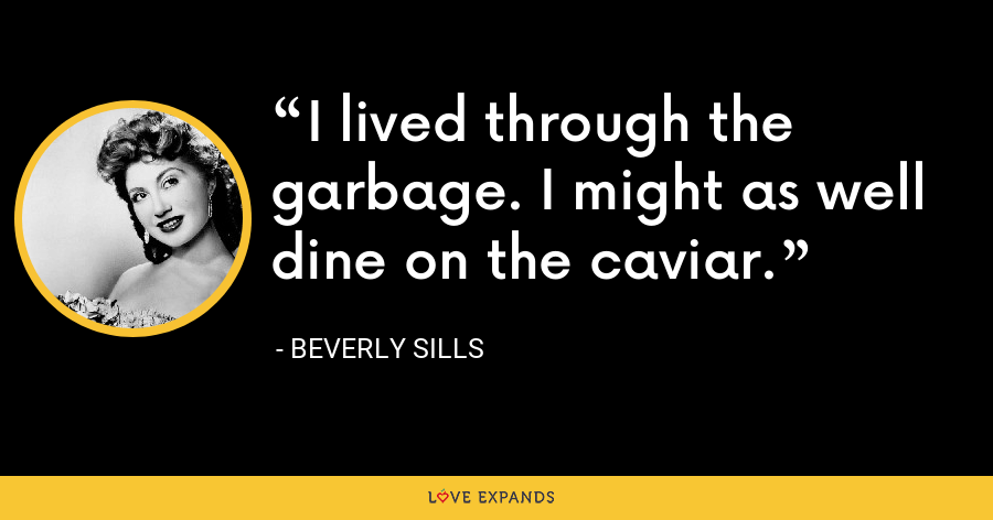 I lived through the garbage. I might as well dine on the caviar. - Beverly Sills