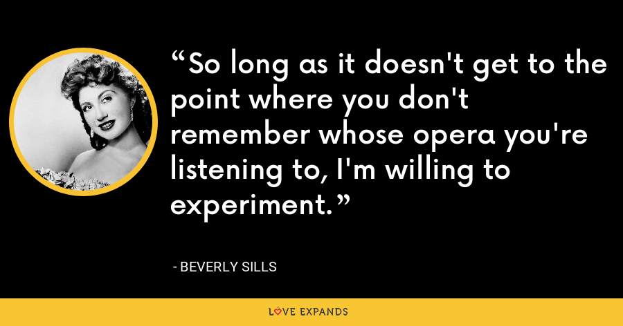 So long as it doesn't get to the point where you don't remember whose opera you're listening to, I'm willing to experiment. - Beverly Sills
