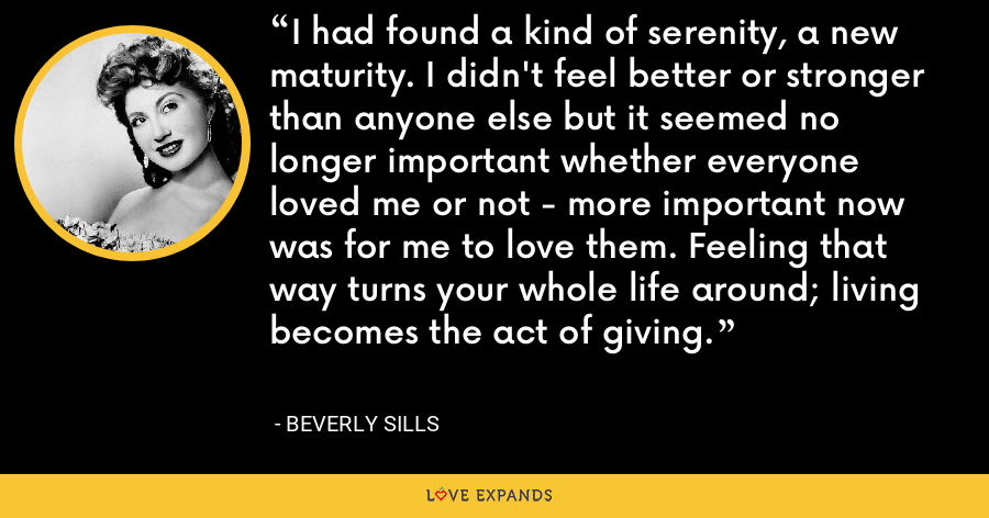 I had found a kind of serenity, a new maturity. I didn't feel better or stronger than anyone else but it seemed no longer important whether everyone loved me or not - more important now was for me to love them. Feeling that way turns your whole life around; living becomes the act of giving. - Beverly Sills