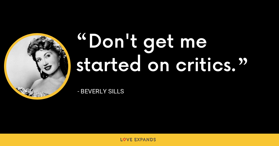 Don't get me started on critics. - Beverly Sills