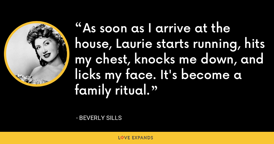 As soon as I arrive at the house, Laurie starts running, hits my chest, knocks me down, and licks my face. It's become a family ritual. - Beverly Sills