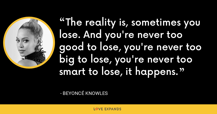 The reality is, sometimes you lose. And you're never too good to lose, you're never too big to lose, you're never too smart to lose, it happens. - Beyoncé Knowles