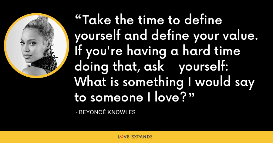 Take the time to define yourself and define your value. If you're having a hard time doing that, ask    yourself: What is something I would say to someone I love? - Beyoncé Knowles
