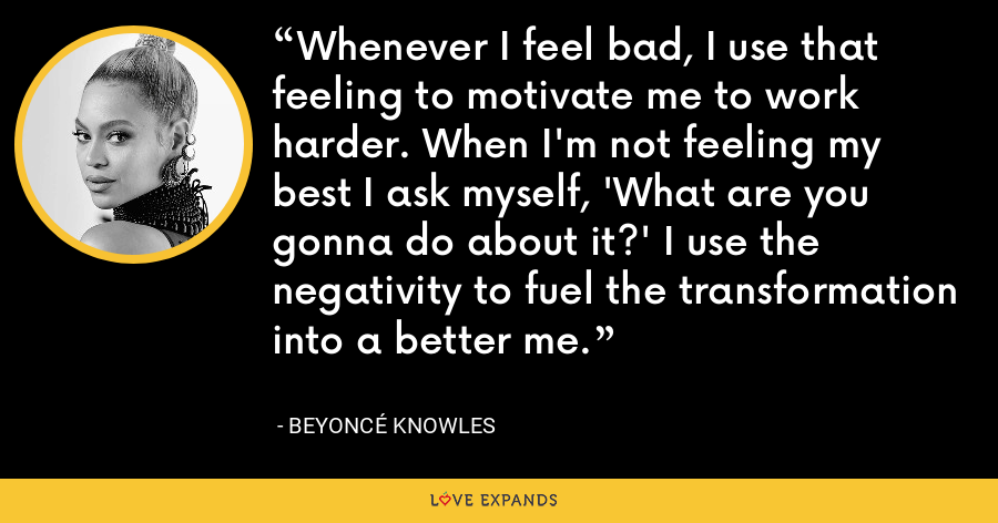 Whenever I feel bad, I use that feeling to motivate me to work harder. When I'm not feeling my best I ask myself, 'What are you gonna do about it?' I use the negativity to fuel the transformation into a better me. - Beyoncé Knowles