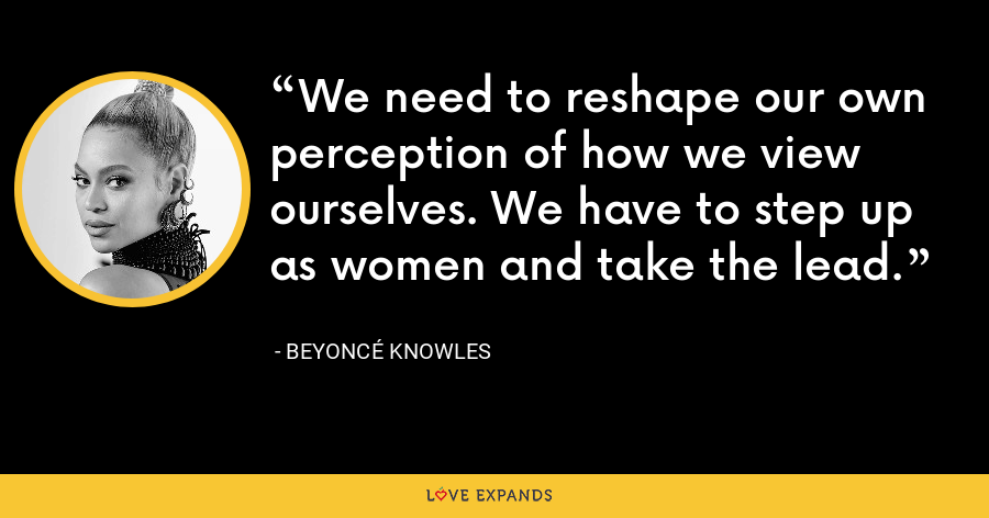We need to reshape our own perception of how we view ourselves. We have to step up as women and take the lead. - Beyoncé Knowles