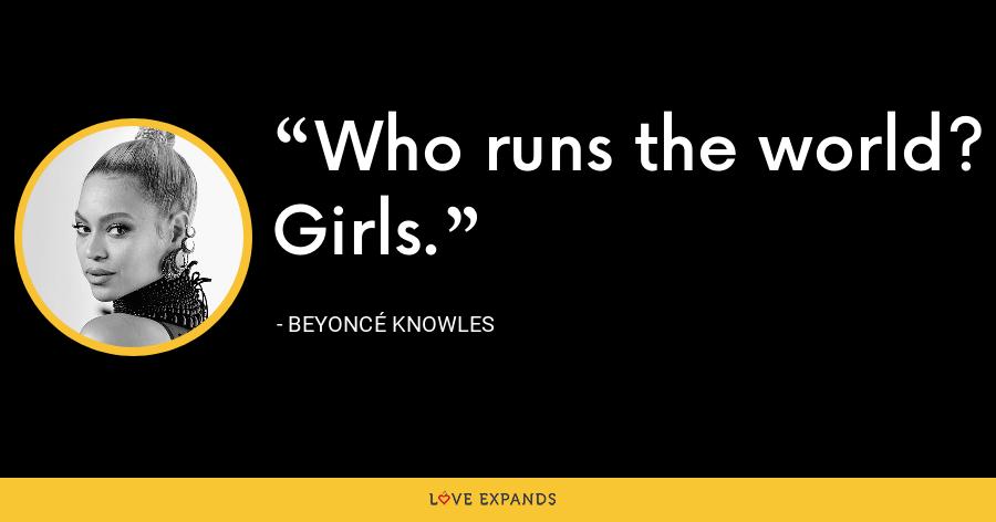 Who runs the world? Girls. - Beyoncé Knowles